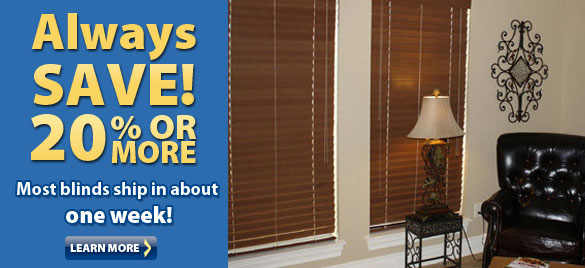 Always Save 20% or More. Most Blinds Ship in One Week.